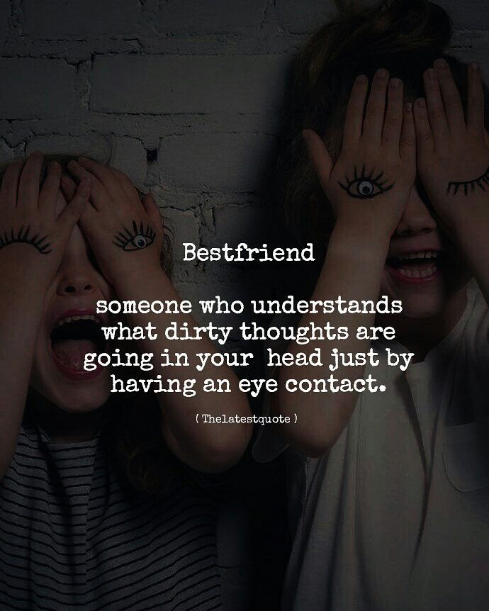 Best friend someone who understands what dirty thoughts are going in your head just by having an eye contact. #bestfriends