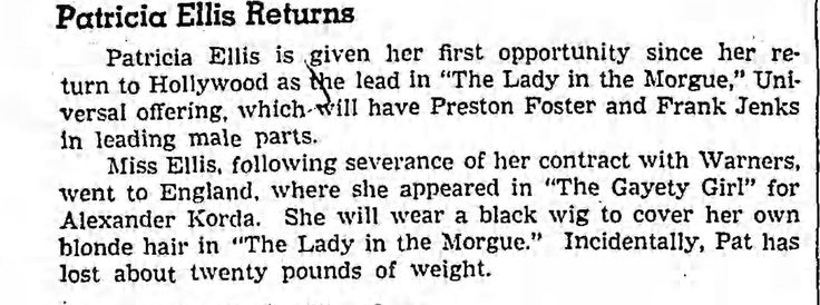 "The press too had noticed Patricia Ellis's new, leaner look since her return from England.  Universal Pictures' ""Lady in the Morgue"" was released April 22, 1938, so production must have begun earlier that year. (The Los Angeles Times, Feb 25, 1938, p. 10).  Incidentally think of the will-power a 5' 7"" 19-year-old woman must do to lose 20 lbs., especially during the holiday season."