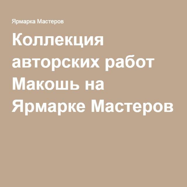 Коллекция авторских работ Макошь на Ярмарке Мастеров