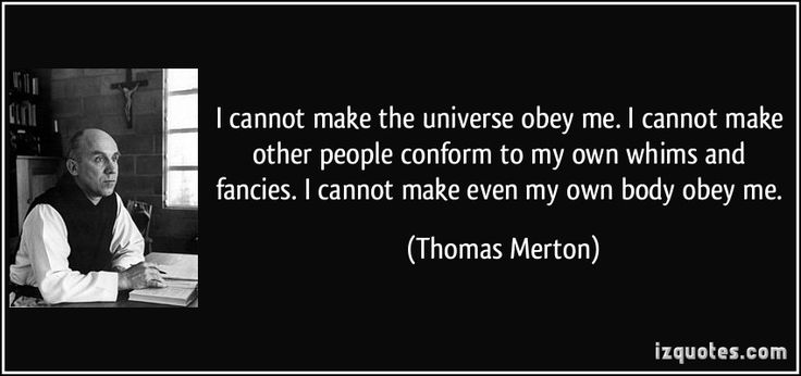 I cannot make the universe obey me. I cannot make other people conform to my own whims and fancies. I cannot make even my own body obey me. (Thomas Merton) #quotes #quote #quotations #ThomasMerton