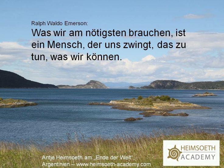 Ralph Waldo Emerson:  Was wir am nötigsten brauchen, ist ein Mensch, der uns zwingt, das zu tun, was wir können.