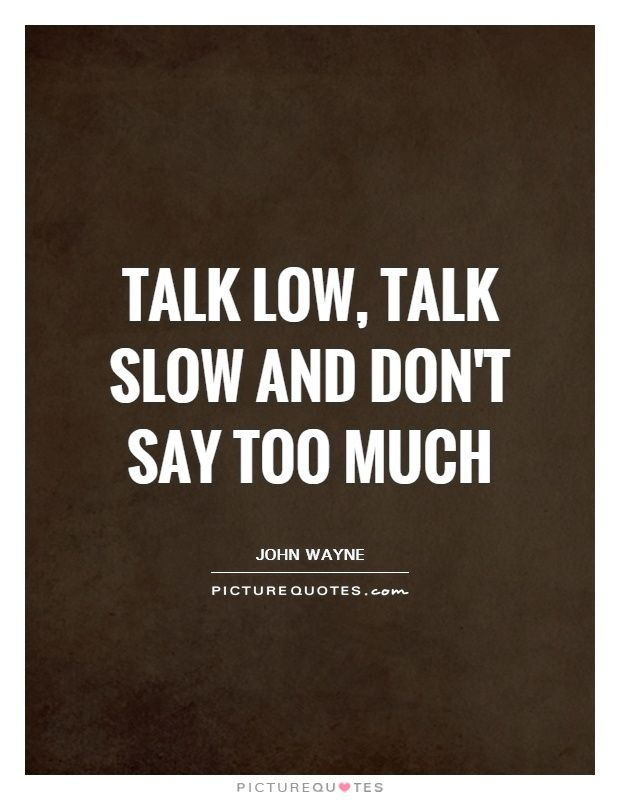 Talk Low Talk Slow And Don 39 T Say Too Much Picturequotes Talk Too Much Quotes Wisdom Quotes Slow Quotes