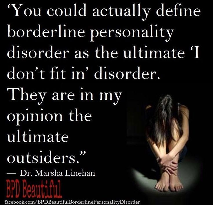 "You could actually define borderline personality disorder as the ultimate ""I don't fit in"" disorder. They are the ultimate outsiders."