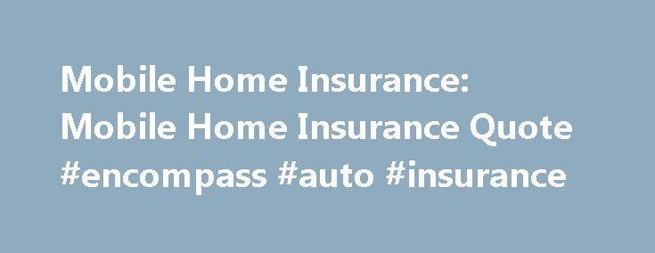 Mobile Home Insurance: Mobile Home Insurance Quote #encompass #auto #insurance http://insurance.nef2.com/mobile-home-insurance-mobile-home-insurance-quote-encompass-auto-insurance/  #mobile home insurance # Get the coverage you need for the model you own Coverage that's specific to your home Manufactured home insurance offers protection specifically for homes that are factory built. Protect your home, family and belongings, easily and... Read more