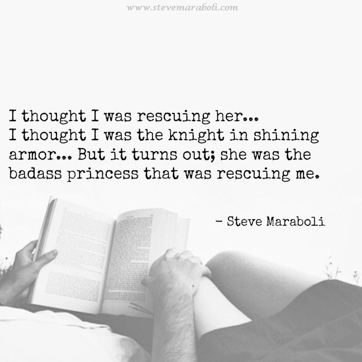 """I thought I was rescuing her... I thought I was the knight in shining armor... But it turns out; she was the badass princess that was rescuing me."" - Steve Maraboli  #quote"