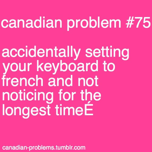 Canadian Problems - I never know how I do this, but it happens like once a week! :p