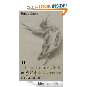 'The Disappearance Club or A Polish Detective in London' by Rufus Garlic, Thinking Plainly Limited. Available now on Amazon for Kindle.