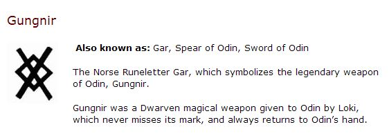 The Norse Runeletter Gar, which symbolizes the legendary weapon of Odin, Gungnir. Also known as: Gar, Spear of Odin, Sword of Odin. Gungnir was a Dwarven magical weapon given to Odin by Loki, which never misses its mark, and always returns to Odin's hand.