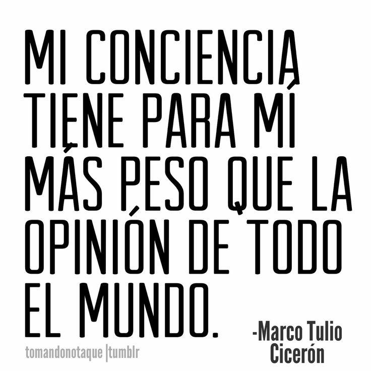 Mi conciencia tiene para mí más peso que la opinión de todo el mundo-Marco Tulio Cicerón.                                                                                                                                                                                 Más