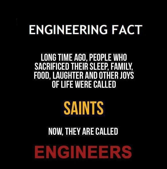"I'd say this is pretty accurate. Engineering fact: People who sacrificed their sleep, family, food, laughter, and other joys of life were called "" Saints. "" Now, they are called Engineers!"