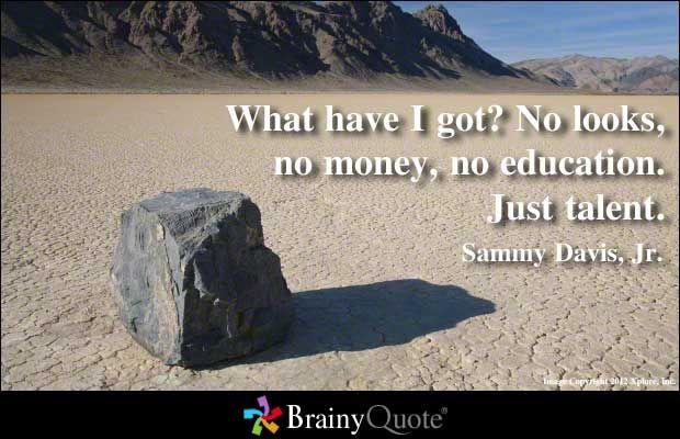 What have I got? No looks, no money, no education. Just talent. - Sammy Davis, Jr.