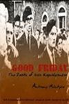 GOOD FRIDAY:   The Death of Irish Republicanism  is a compilation of articles written by Anthony McIntyre, one of the most prominent Republican voices in Northern Ireland. It is a contemporaneous commentary on the peace process and the Good Friday Agreement written by the journalist and former political prisoner before the spin masters could have their version of history received as the established wisdom.