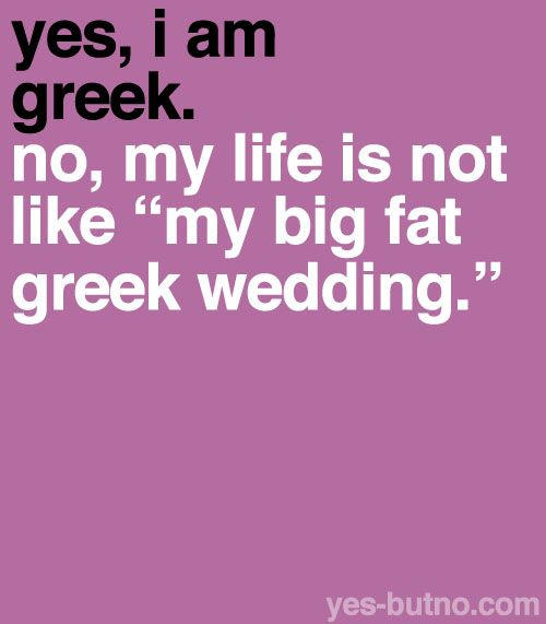 "@Nick Leonard ... Yes, I'm Greek. Hell yeah, of course my life is like ""my big fat greek wedding"" :-D"