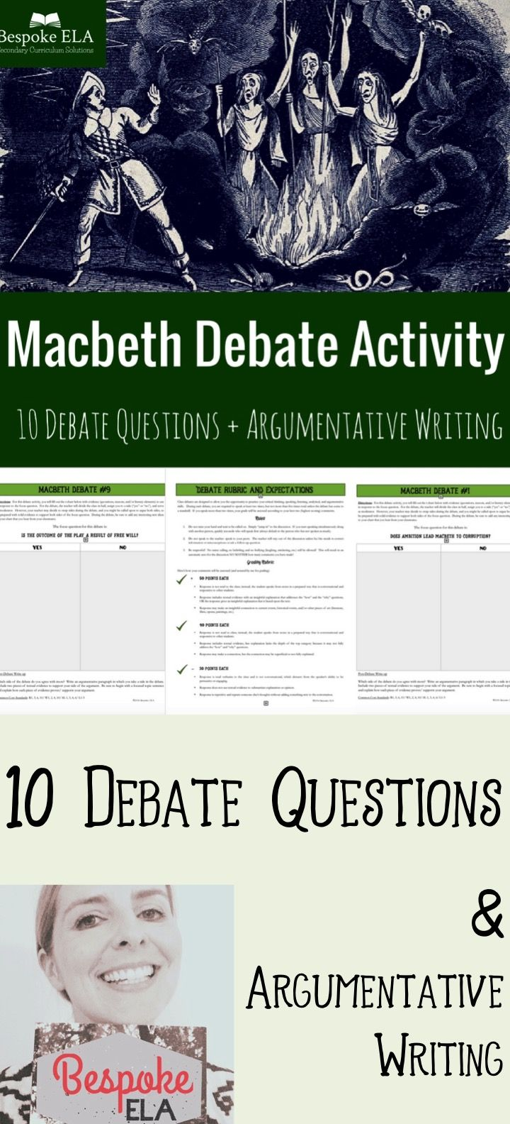 "In this set of debate activities by Bespoke ELA, students will participate in a series of debates in response to ""yes/no"" questions about Shakespeare's play Macbeth. There are 10 debate questions in all.  Students will collect evidence to support both sides of the argument and then debate a side with their peers in order to practice constructing logical arguments supported by textual evidence. Each debate chart is followed by an argumentative writing assignment."