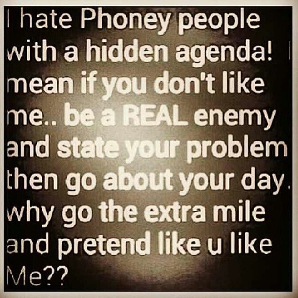 I hate phoney people with a hidden agenda...