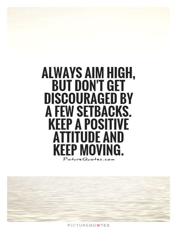Always Aim High, But Don't Get Discouraged By A Few Setbacks. Keep ...