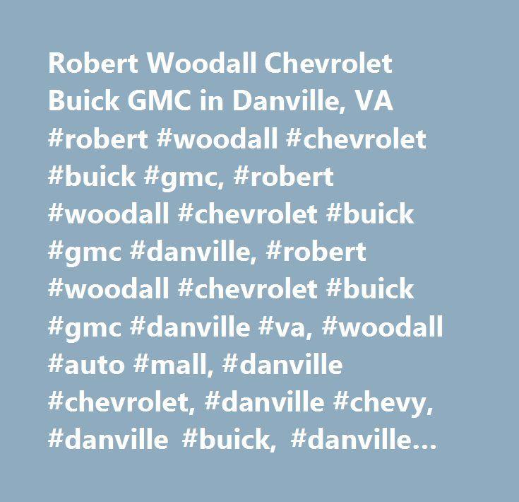 Robert Woodall Chevrolet Buick GMC in Danville, VA #robert #woodall #chevrolet #buick #gmc, #robert #woodall #chevrolet #buick #gmc #danville, #robert #woodall #chevrolet #buick #gmc #danville #va, #woodall #auto #mall, #danville #chevrolet, #danville #chevy, #danville #buick, #danville #gmc, #danville #cadillac, #greensboro, #nc #chevrolet, #greensboro, #nc #chevy, #greensboro, #nc #buick, #greensboro, #nc #gmc, #greensboro, #nc #cadillac, #martinsville #chevrolet, #martinsville #buick…