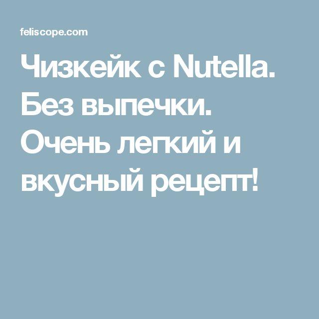 Чизкейк с Nutella. Без выпечки. Очень легкий и вкусный рецепт!