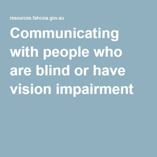 Communicating with people who are blind or have vision impairment: How does vision impairment manifest? Because someone is defined as 'blind' does not mean they cannot see anything at all. In fact, around 90% of people who are legally blind have some useable (and useful) vision. How much sight people have varies enormously: the person may only see whether it's light or dark, they may see shapes, or they may be able to read large print.