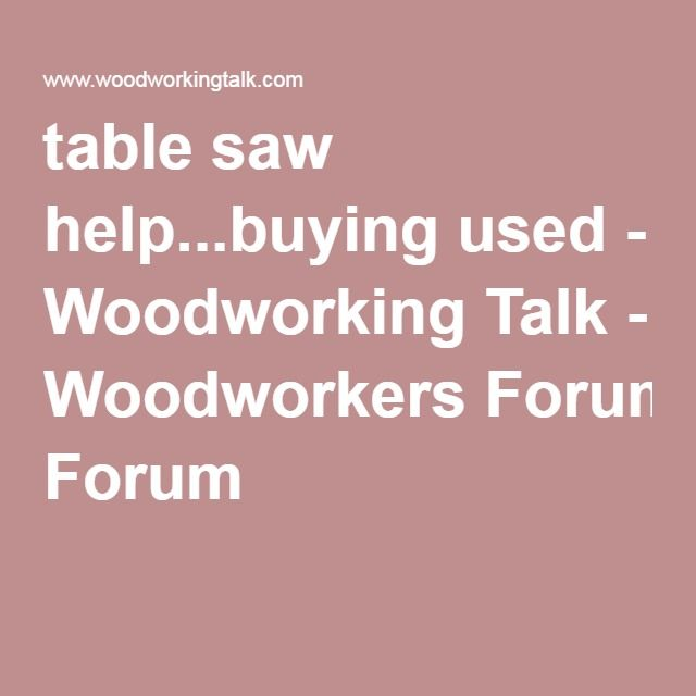 table saw help...buying used - Woodworking Talk - Woodworkers Forum    This lists some brands to look for and features if buying a used table saw.