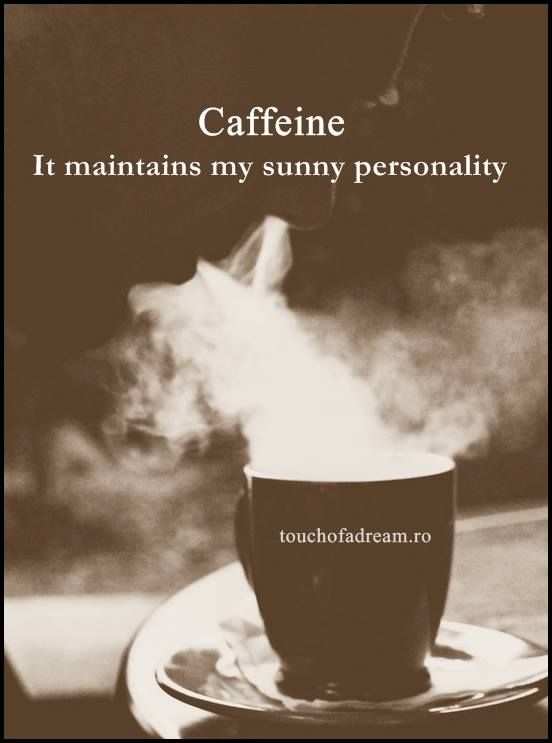 Caffeine.  It maintains my sunny personality.  Oh, yes it does!