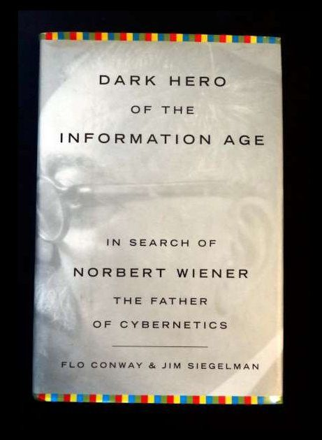 Dark Hero of the Information Age: In Search Of Norbert Wiener--Father of Cybernetics - by Flo Conway and Jim Siegelman