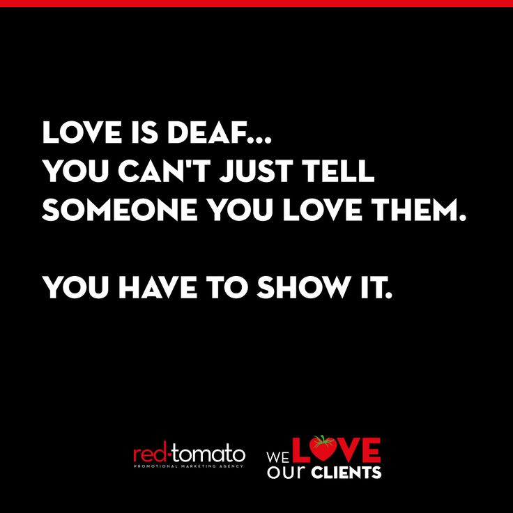 Love is deaf... youo can't just tell someone you love them. You have to show it