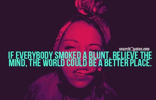 if everybody smoked a blunt, believe the mind, the world could be a better place