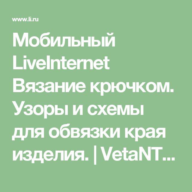 Мобильный LiveInternet Вязание крючком. Узоры и схемы для обвязки края изделия. | VetaNT - Дневник Veta |