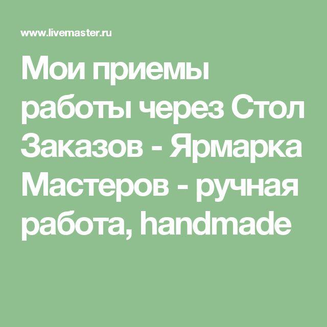 Мои приемы работы через Стол Заказов - Ярмарка Мастеров - ручная работа, handmade
