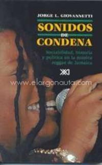 Sonidos de condena : sociabilidad, historia y política en la música reggae de Jamaica / por Jorge L. Giovannetti