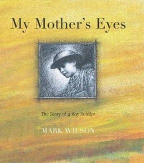 """""""My mother's eyes : the story of a boy soldier"""", by Mark Wilson - A fifteen-year-old Australian farm boy lies about his age to enlist and is caught up in the horrors of World War I in Egypt and on the Western Front, where 5,500 Australian troops were lost in two days at Fromelles alone. This boy's story in this unique, stirring picture book is based on true stories of the 23 teenage soldiers, one only fourteen, who fought with the Australian army in World War I."""