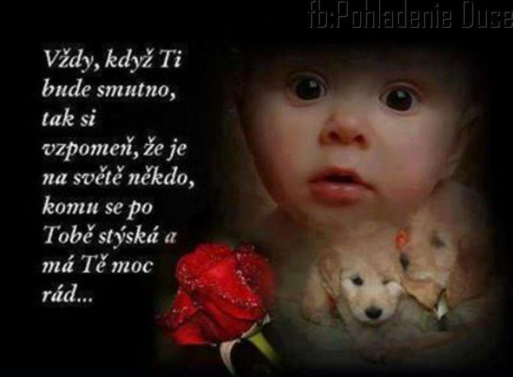 Vždy když  Ti bude smutno,  tak si  vzpomeň, že je na světě někdo komu se po Tobě stýská  a má Tě moc rád...