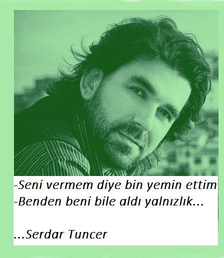 Seni vermem diye bin yemin ettim  Benden beni bile aldı yalnızlık...  Serdar Tuncer