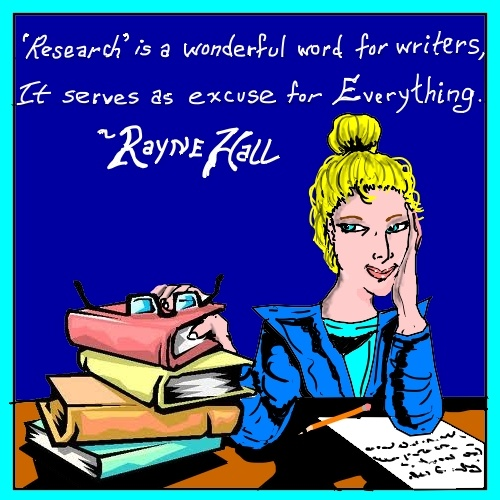 ' Research' is a wonderful word for writers. It serves as excuse for everything. ~ Rayne Hall.