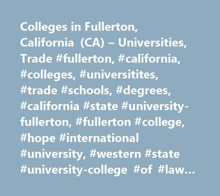 Colleges in Fullerton, California (CA) – Universities, Trade #fullerton, #california, #colleges, #universitites, #trade #schools, #degrees, #california #state #university-fullerton, #fullerton #college, #hope #international #university, #western #state #university-college #of #law-argosy, #southern #california #college #of #optometry, #college #of #information #technology…