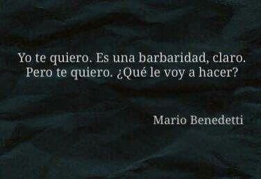 Yo te quiero. Es una barbaridad, claro. Pero te quiero. ¿Qué le voy a hacer? (Mario Benedetti).