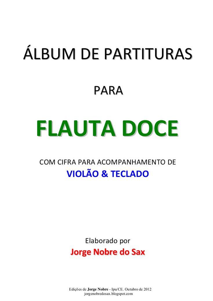ÁLBUM DE PARTITURAS  PARA  FLAUTA DOCE  COM CIFRA PARA ACOMPANHAMENTO DE  VIOLÃO & TECLADO  Elaborado por  Jorge Nobre do Sax  Edições de Jorge Nobre - Ipu/CE.…