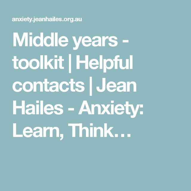 Middle years - toolkit | Helpful contacts | Jean Hailes - Anxiety: Learn, Think…