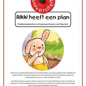 Rikki-heeft-een-plan Rikki wil een prachtig boeket bloemen voor mama plukken. De weg terug blijkt minder makkelijk dan gedacht. Waar is de brug ook alweer? Hoe moet hij langs de vos? En zijn laddertje staat aan de verkeerde kant van de muur. Wat moet Rikki nu doen?  Help Rikki problemen oplossen! Beleef avonturen met het boek Rikki heeft een plan van Guido van Genechten. Dit vakoverstijgende project stimuleert de creativiteit en probleemoplossend vermogen.