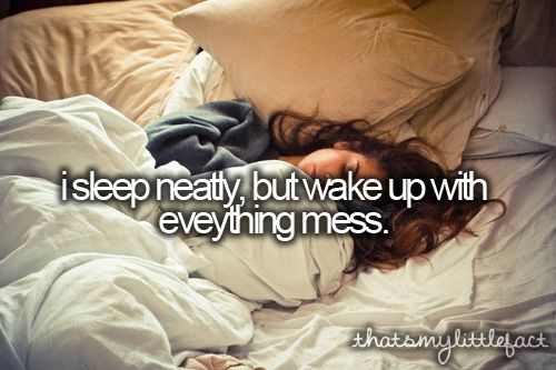Thats my little fact: I sleep neatly, but wake up with everything messy.