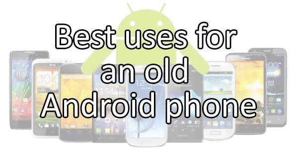 Reinvent them! - Best uses for an old Android phone