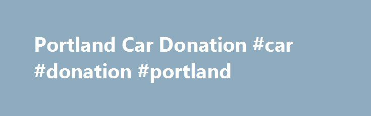 Portland Car Donation #car #donation #portland http://arkansas.nef2.com/portland-car-donation-car-donation-portland/  # Comments Off on Portland Car Donation Give us your unwanted car, and we all benefit. You get to declare the sale price of the vehicle as a tax-deductible donation and Oregon Local News Oregon Sustainable News Portland … – Sustainable Life Oregon. Renewable Energy. Energy Conservation in Portland, OR and surrounding areas. Donate Vehicle | The Pixie Project is a non-profit…
