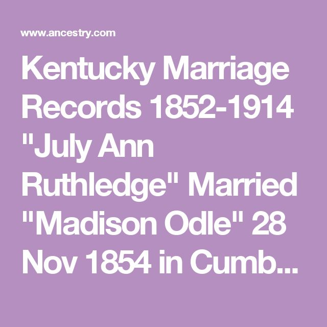 """Kentucky Marriage Records 1852-1914 """"July Ann Ruthledge"""" Married """"Madison Odle"""" 28 Nov 1854 in Cumberland   Texas Death Index 1903-2000  Mrs. Julia Ann Odle 22 Jul 1939 in Collin, Texas"""