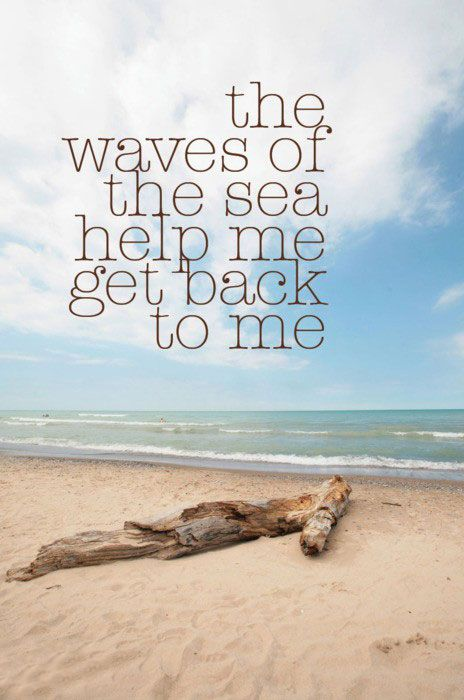 The waves of the sea help me get back to me.