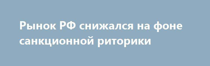 """Рынок РФ снижался на фоне санкционной риторики http://прогноз-валют.рф/%d1%80%d1%8b%d0%bd%d0%be%d0%ba-%d1%80%d1%84-%d1%81%d0%bd%d0%b8%d0%b6%d0%b0%d0%bb%d1%81%d1%8f-%d0%bd%d0%b0-%d1%84%d0%be%d0%bd%d0%b5-%d1%81%d0%b0%d0%bd%d0%ba%d1%86%d0%b8%d0%be%d0%bd%d0%bd%d0%be%d0%b9/  Во вторник, 25 июля, российский рынок снижался на фоне санкционной риторики. Сегодня пройдет голосование Конгресса США по законопроекту, предполагающему расширение санкций против России в связи с чем """"голубые фишки""""…"""