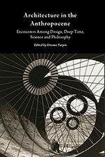 Architecture in the Anthropocene: Encounters Among Design, Deep Time, Science and Philosophy;Open Humanities Press