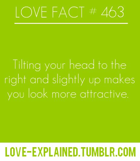 [LOVE FACT #463] Tilting your head to the right and slightly up makes you look more attractive