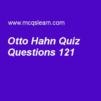 Learn quiz on otto hahn, general knowledge quiz 121 to practice. Free GK MCQs questions and answers to learn otto hahn MCQs with answers. Practice MCQs to test knowledge on otto hahn, international hydrographic organization, musical instrument, moon facts, european union worksheets.  Free otto hahn worksheet has multiple choice quiz questions as german scientist, otto hahn, received nobel prize in 1944 for his work in, answer key with choices as biology, mathematics, physics and chemistry..