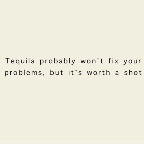 Tequila probably won't solve any problems, but it's worth a shot
